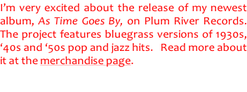 I'm very excited about the release of my newest  album, As Time Goes By, on Plum River Records.   The project features bluegrass versions of 1930s,  '40s and '50s pop and jazz hits.   Read more about  it at the merchandise page.